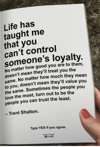 Life, Love, and Memes: Life has  taught me  that you  can't control  someone's loyalty.  No matter how good you are to them,  doesn't mean they'll treat you the  me. No matter how much they mean  you, doesn't mean they'll value you  the same. Sometimes the people you  love the most, turn out to be the  people you can trust the least.  - Trent Shalton.  Type YES if you agree.  Lessons Taught  oyLIFE <3