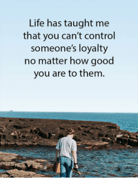 Life, Control, and Good: Life has taught me  that you can't control  someone's loyalty  no matter how good  you are to them.