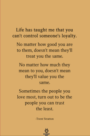 Life, Love, and Control: Life has taught me that you  can't control someone's loyalty.  No matter how good you are  to them, doesn't mean they'll  treat you the same.  No matter how much they  mean to you, doesn't mean  they'll value you the  same.  Sometimes the people you  love most, turn out to be the  people you can trust  the least.  -Trent Stratton  FELATINGHI