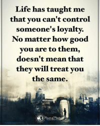Life has taught me that you can't control someone's loyalty. No matter how good you are to them, doesn't mean that they will treat you the same. powerofpositivity: Life has taught me  that you can't control  someone's loyalty.  No matter how good  you are to them  doesn't mean that  they will treat you  the same. Life has taught me that you can't control someone's loyalty. No matter how good you are to them, doesn't mean that they will treat you the same. powerofpositivity