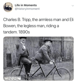 Life, Man, and Tandem: Life in Moments  @historyinmoment  Charles B. Tripp, the armless man and El  Bowen, the legless man, ridinga  tandem. 1890s