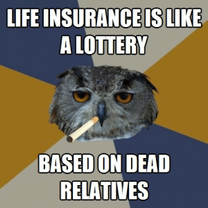 Life, Lottery, and Tumblr: LIFE INSURANCEISLIKE  A LOTTERY  BASED ON DEAD  RELATIVES life-insurancequote:Listen to Harold the Hooter and get life insurance for some reason. http://YourLifeSolution.com