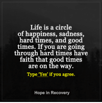 "Life is a circle  of happiness, sadness,  hard times, and good  times. If you are going  through hard times have  faith that good times  are on the way.  Type 'Yes' if you agree.  Hope in Recovery When you feel down, or are having a hard time just remember, ""Good times are on the way.""  It's the circle of life.   http://www.hopeinrecoverythroughlovelightlaughter.com/ ♥"