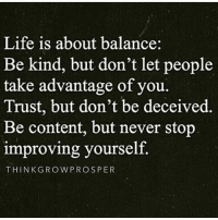 Life is about balance:  Be kind, but don't let people  take advantage of you.  Trust, but don't be deceived.  Be content, but never stop  improving yourself.  THINK GROW PROSPER