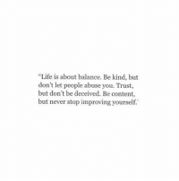 """deceived: """"Life is about balance. Be kind, but  don't let people abuse you. Trust,  but don't be deceived. Be content,  but never stop improving yourself."""