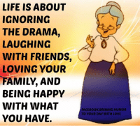Memes, Be Happy, and 🤖: LIFE IS ABOUT  IGNORING  THE DRAMA,  LAUGHING  WITH FRIENDS  LOVING YOUR  FAMILY AND  BEING HAPPY  WITH WHAT  YOU HAVE.  FACEBOOK BRINING HUMOR  TO YOUR DAY WITH LOVE