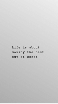 Life, Best, and The Best: Life is about  making the best  out of worst