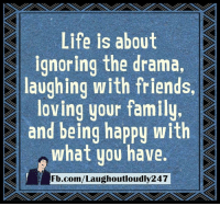 Memes, 🤖, and  Drama S: Life is about  S ignoring the drama,  S laughing with friends,  loving your family  and being happy with  what you have.  Fb.com/Laughoutloudly247 Being happy with what you have
