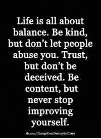 <3: Life is all about  balance. Be kind,  but don't let people  abuse you. Trust  but don't be  deceived. Be  content, but  never stop  improving  yourself.  fb.com/ChangeYourDestinyIn6Days <3