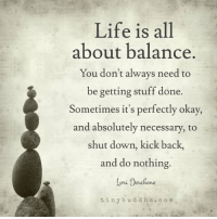 Thank you Tiny Buddha: Life is all  about balance.  You don't always need to  be getting stuff done.  Sometimes it's perfectly okay,  and absolutely necessary, to  shut down, kick back,  and do nothing.  Coni Debchene  tiny b u d d h a c o m Thank you Tiny Buddha