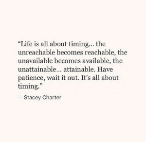 "charter: ""Life is all about timing... the  unreachable becomes reachable, the  unavailable becomes available, the  unattainable... attainable. Have  patience, wait it out. It's all about  timing.  05  Stacey Charter"