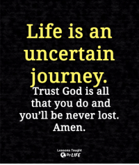 God, Life, and Memes: Life is an  uncertain  ourney  Trust God is all  that you do and  you'll be never lost.  Amen.  Lessons Taught  By LIFE <3