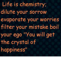 ":): Life is chemistry;  dilute your sorrow  evaporate your worries  filter your mistake boil  your ego ""you will get  the crystal of  happiness :)"