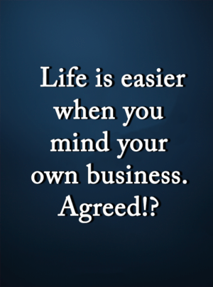 <3: Life is easier  when you  mind your  own business.  Agreed!? <3
