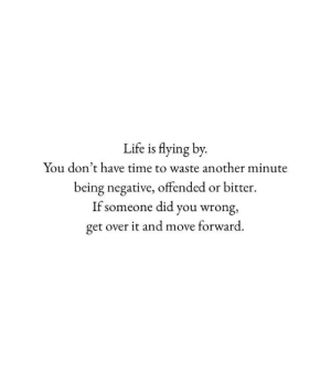 Move Forward: Life is flying by  You don't have time to waste another minute  being negative, offended or bitter  If someone did you wrong,  get over it and move forward.