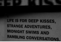 rambling: LIFE IS FOR DEEP KISSES,  STRANGE ADVENTURES,  MIDNIGHT SWIMS AND  RAMBLING CONVERSATIONS.