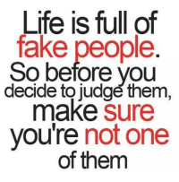 fake people: Life is full of  fake people.  So before you  decide to judge them,  make  Sure  you're  not one  of them