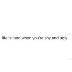 Life, Ugly, and Net: life is hard when you're shy and ugly https://iglovequotes.net/