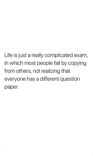 complicated: Life is just a really complicated exam,  in which most people fail by copying  from others, not realizing that  everyone has a different question  paper