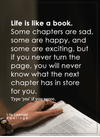 """Life, Memes, and Book: Life is like a book.  Some chapters are sad,  some are happy, and  some are exciting, but  if you never turn the  page, you will never  know what the next  chapter has in store  for you.  Type """"yes' if you agree.  Life  earned  F e e l i n g s <3"""