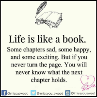 Memes, 🤖, and Chapters: Life is like a book  Some chapters sad, some happy,  and some exciting. But if you  never turn the page. You will  never know what the next  chapter holds.  Omissusweet  aimissyou sweet inmissvousweet