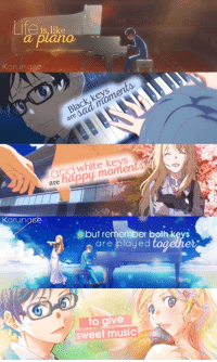 Anime, Memes, and April: Life is like  Karungse  keys  Black are white keys  and are  Karunase  but remember both keys  are played  oget  to give  sweet music Anime: Your lie in april   Credits to 「 Karunase 」      Kyou-chan