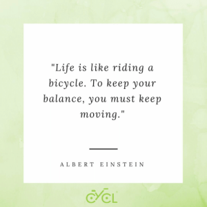 """keep moving: """"Life is like riding  bicycle. To kеер yоur  a  balance, you must keep  moving.""""  A LBERT EIN S TE IN  CL"""