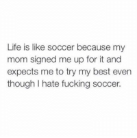 Bones, Fucking, and Life: Life is like soccer because my  mom signed me up for it and  expects me to try my best even  though I hate fucking soccer. I feel this in my bones.