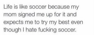 I hate soccer by GlutenStuffedBread FOLLOW 4 MORE MEMES.: Life is like soccer because my  mom signed me up for it and  expects me to try my best even  though I hate fucking soccer. I hate soccer by GlutenStuffedBread FOLLOW 4 MORE MEMES.