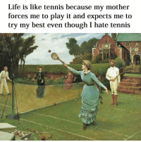 Motheres: Life is like tennis because my mother  forces me to play it and expects me to  try my best even though I hate tennis