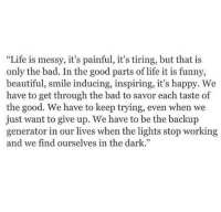 "Bad, Beautiful, and Funny: ""Life is messy, it's painful, it's tiring, but that is  only the bad. In the good parts of life it is funny,  beautiful, smile inducing, inspiring, it's happy. We  have to get through the bad to savor each taste of  the good. We have to keep trying, even when we  just want to give up. We have to be the backup  generator in our lives when the lights stop working  and we find ourselves in the dark."