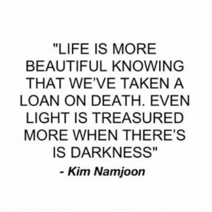 "BTS inspiring quotes And sayings: ""LIFE IS MORE  BEAUTIFUL KNOWING  THAT WE'VE TAKEN A  LOAN ON DEATH. EVEN  LIGHT IS TREASURED  MORE WHEN THERE'S  IS DARKNESS""  - Kim Namjoon BTS inspiring quotes And sayings"
