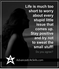 Life, Memes, and Stuff: Life is much too  short to worry  about every  stupid little  issue that  comes up  Stay positive  and try not  to sweat the  small stuff!  Do you agree?  Advanced LifeSkills com <3 #AdvancedLifeSkills