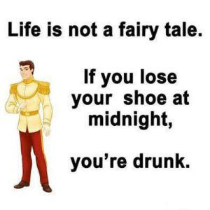 srsfunny:Not A Fairy Tale Anymore: Life is not a fairy tale  If you lose  your shoe at  midnight,  you're drunk. srsfunny:Not A Fairy Tale Anymore