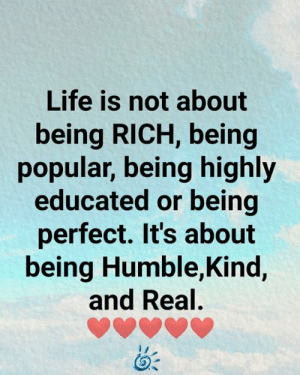<3: Life is not about  being RICH, being  popular, being highly  educated or being  perfect. It's about  being Humble,Kind,  and Real. <3