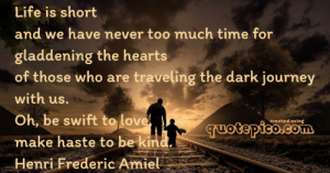 [Image] Life is short and we never...: Life is short  and we have never too much time for  gladdening the hearts  of those who are traveling the dark journey  with us.  Oh, be swift to love  created using  Tuotepico.com  make haste to be kind.  Henri Frederic Amiel [Image] Life is short and we never...