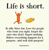 Life is short... Great post via @positiveresult: Life is short.  Be silly. Have fun. Love the people  who treat you right, forget the  ones who don't. Regret nothing.  Believe everything happens for a  purpose... and seek that purpose  Positiver esults Life is short... Great post via @positiveresult