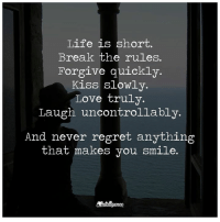 Memes, Regret, and Forgiveness: Life is short.  Break the rules.  Forgive quickly.  Kiss slowly.  Love truly.  Laugh uncontrollably.  And never regret anything  that makes you smile.
