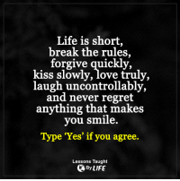 """Life, Love, and Memes: Life is short,  break the rules,  forgive quickly,  kiss slowly, love truly,  laugh uncontrollably,  and never regret  anything that makes  you smile.  Type """"Yes"""" if you agree.  Lessons Taught  By LIFE <3"""