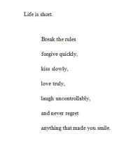 Life, Love, and Regret: Life is short  Break the rules  forgive quickly,  kiss slowly,  love truly,  laugh uncontrollablv  and never regret  anything that made you smile http://iglovequotes.net/