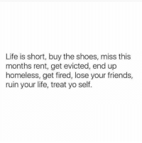 Friends, Homeless, and Life: Life is short, buy the shoes, miss this  months rent, get evicted, end up  homeless, get fired, lose your friends,  ruin your life, treat yo self. BE A SLUT, DO WHATEVER YOU WANT  (IG: @satan)