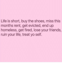 Friends, Homeless, and Life: Life is short, buy the shoes, miss this  months rent, get evicted, end up  homeless, get fired, lose your friends,  ruin your life, treat yo self. Okay, done ✅ done ✅ and done ✅... now what? 😳 (@thedevilwearspetty 💋)