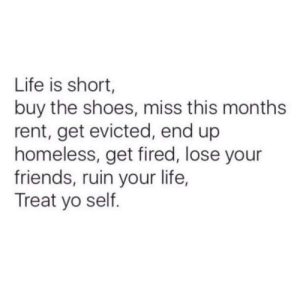 Meirl by bexboks FOLLOW HERE 4 MORE MEMES.: Life is short,  buy the shoes, miss this months  rent, get evicted, end up  homeless, get fired, lose your  friends, ruin your life,  Treat yo self. Meirl by bexboks FOLLOW HERE 4 MORE MEMES.
