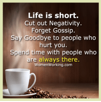 <3 Womenworking.com  .: Life is short.  Cut out Negativity.  Forget Gossip.  Say Goodbye to people who  hurt you.  Spend time with people who  are always there.  Women Working.com <3 Womenworking.com  .