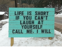 Life, Will, and You: LIFE IS SHORT  IF YOU CAN'T  LAUGH AT  YOURSELF  CALL ME. I WILL