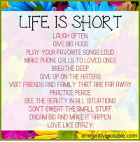 Memes, 🤖, and Deep: LIFE IS SHORT  LAUGH OFTEN.  GIVE BIG HUGS  PLAY YOUR FAVORITE SONGS LOUD  MAKE PHONE CALLS TO LOVED ONES  BREATHE DEEP  GIVE UP ON THE HATERS  VISIT FRIENDS AND FAMILY THAT ARE FAR AWAY  PRACTICE PEACE.  SEE THE BEAUTY NALLSITUATIONS  DONT SWEAT THE SMALL STUFF  DREAMBIG AND MAKE T HAPPEN  LOVE LKE CRAZY  eminently quotable.com Pass it on (y)