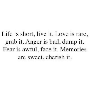 https://iglovequotes.net/: Life is short, live it. Love is rare,  grab it. Anger is bad, dump it.  Fear is awful, face it. Memories  are sweet, cherish it. https://iglovequotes.net/