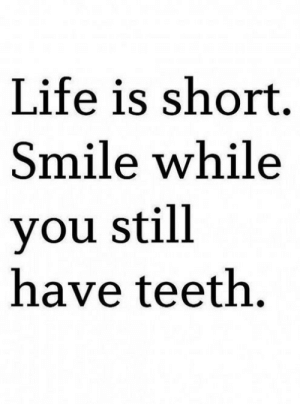 Life, Smile, and Teeth: Life is short.  Smile while  you still  have teeth.