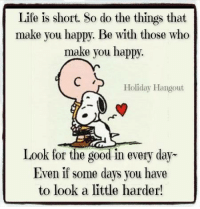 Happy Memes: Life is short. So do the things that  make you happy. Be with those who  make you happy.  Holiday Hangout  Look for the good in every day  Even if some days you have  to look a little harder!