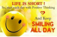 positive: LIFE IS SHORT  So, start each day with Positive Thinking  And Keep  SMILING  ALL DAY